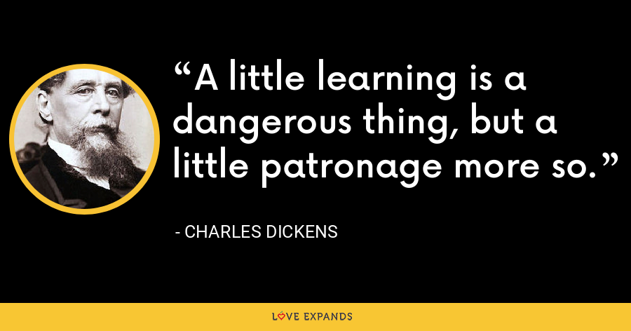 A little learning is a dangerous thing, but a little patronage more so. - Charles Dickens