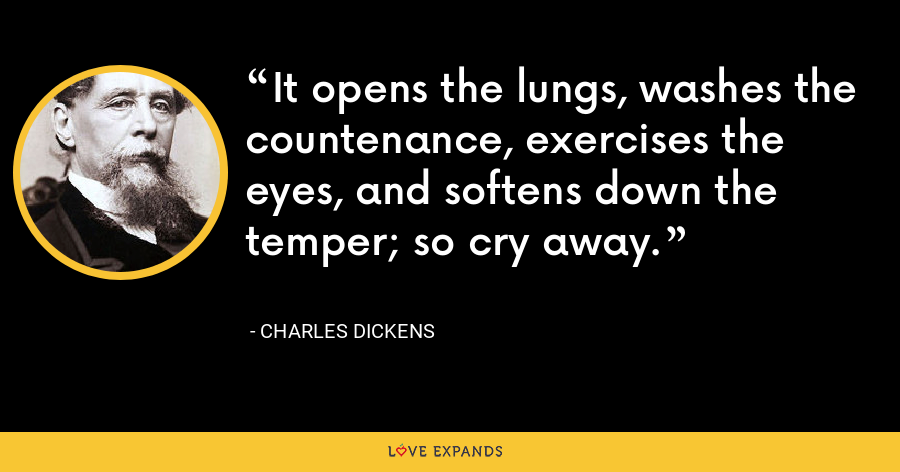It opens the lungs, washes the countenance, exercises the eyes, and softens down the temper; so cry away. - Charles Dickens