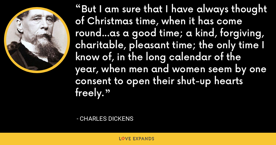 But I am sure that I have always thought of Christmas time, when it has come round...as a good time; a kind, forgiving, charitable, pleasant time; the only time I know of, in the long calendar of the year, when men and women seem by one consent to open their shut-up hearts freely. - Charles Dickens