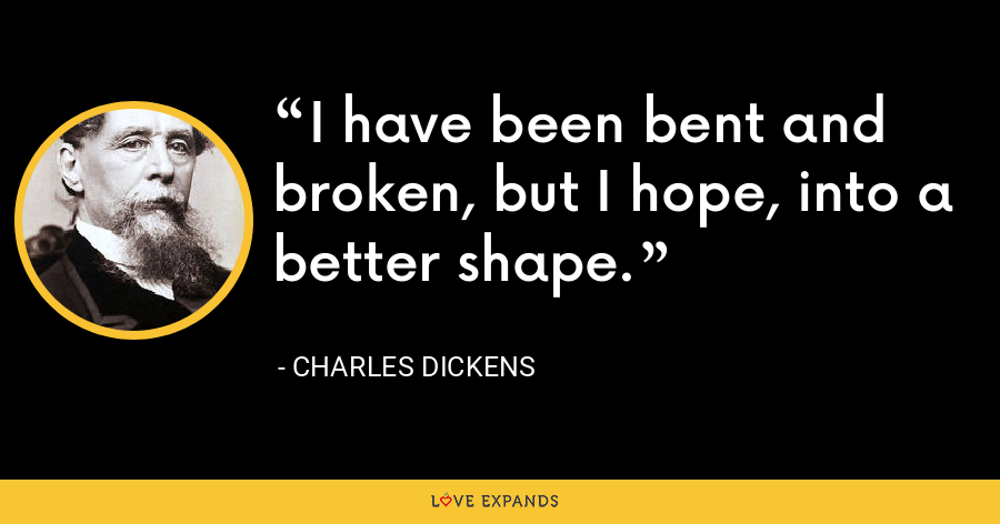 I have been bent and broken, but I hope, into a better shape. - Charles Dickens