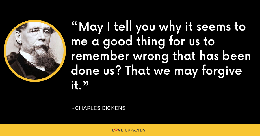 May I tell you why it seems to me a good thing for us to remember wrong that has been done us? That we may forgive it. - Charles Dickens