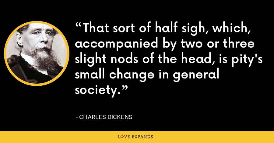 That sort of half sigh, which, accompanied by two or three slight nods of the head, is pity's small change in general society. - Charles Dickens