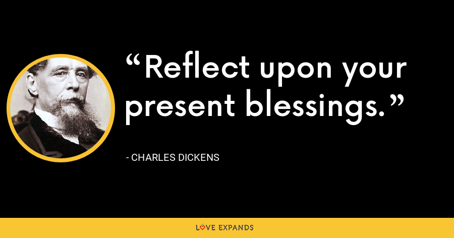 Reflect upon your present blessings. - Charles Dickens