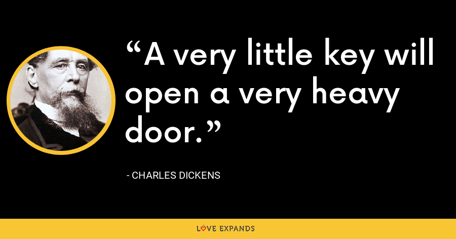 A very little key will open a very heavy door. - Charles Dickens