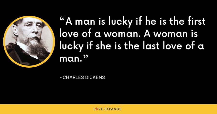 A man is lucky if he is the first love of a woman. A woman is lucky if she is the last love of a man. - Charles Dickens
