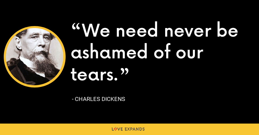 We need never be ashamed of our tears. - Charles Dickens
