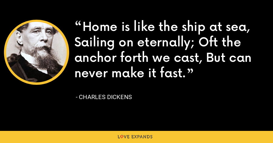 Home is like the ship at sea, Sailing on eternally; Oft the anchor forth we cast, But can never make it fast. - Charles Dickens