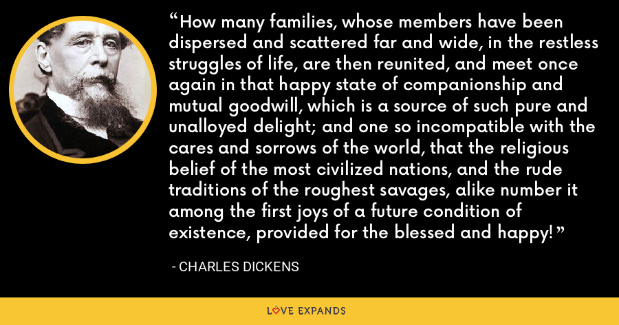How many families, whose members have been dispersed and scattered far and wide, in the restless struggles of life, are then reunited, and meet once again in that happy state of companionship and mutual goodwill, which is a source of such pure and unalloyed delight; and one so incompatible with the cares and sorrows of the world, that the religious belief of the most civilized nations, and the rude traditions of the roughest savages, alike number it among the first joys of a future condition of existence, provided for the blessed and happy! - Charles Dickens