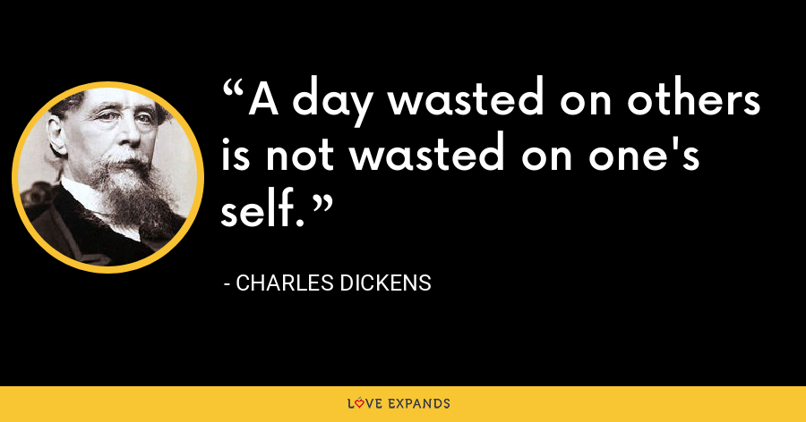 A day wasted on others is not wasted on one's self. - Charles Dickens