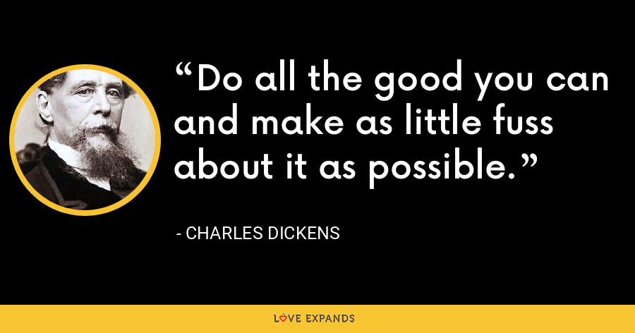 Do all the good you can and make as little fuss about it as possible. - Charles Dickens