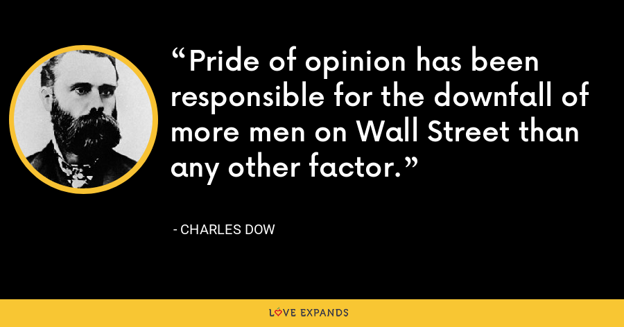 Pride of opinion has been responsible for the downfall of more men on Wall Street than any other factor. - Charles Dow