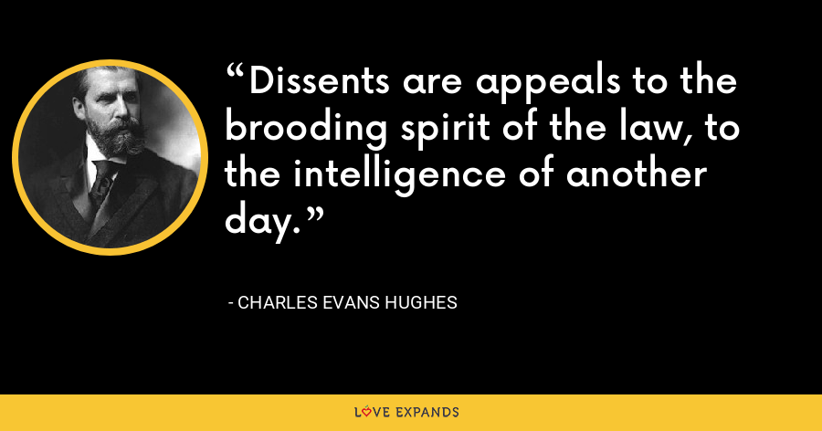Dissents are appeals to the brooding spirit of the law, to the intelligence of another day. - Charles Evans Hughes