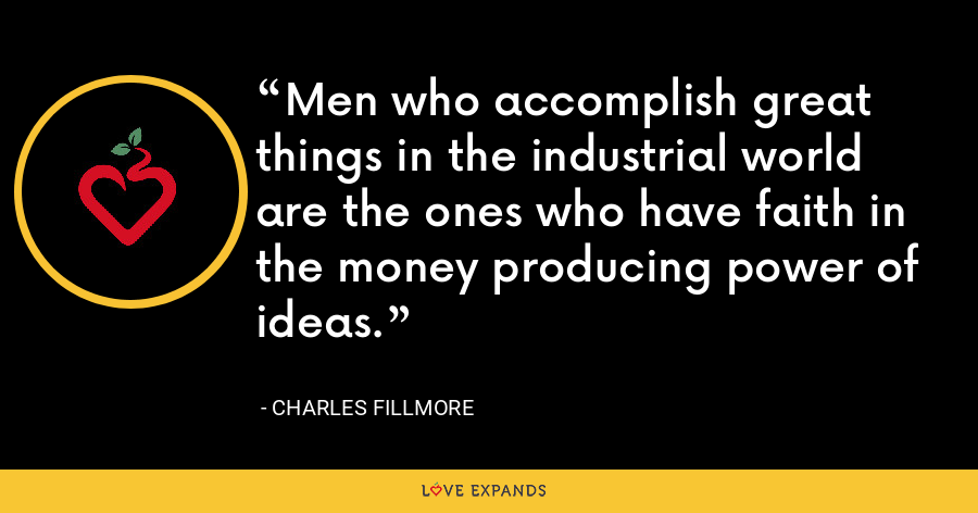 Men who accomplish great things in the industrial world are the ones who have faith in the money producing power of ideas. - Charles Fillmore