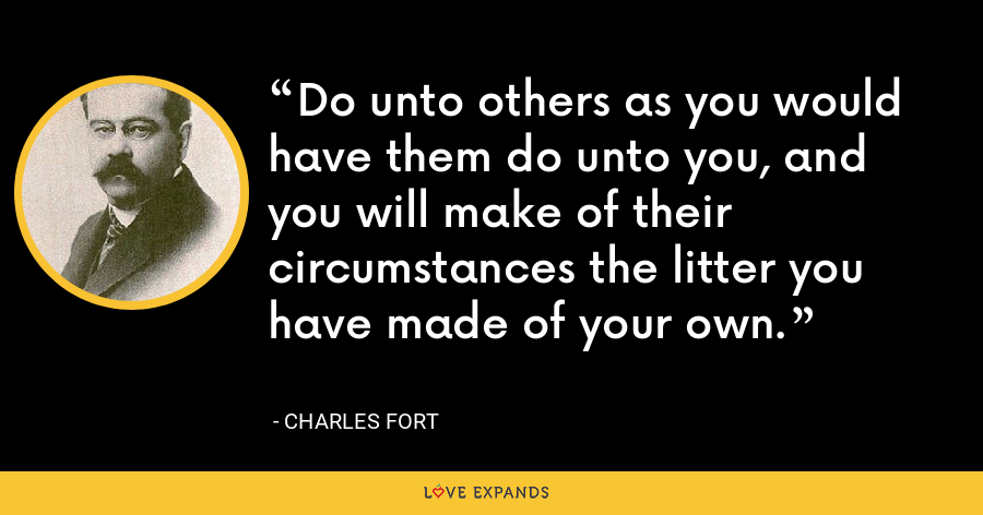Do unto others as you would have them do unto you, and you will make of their circumstances the litter you have made of your own. - Charles Fort