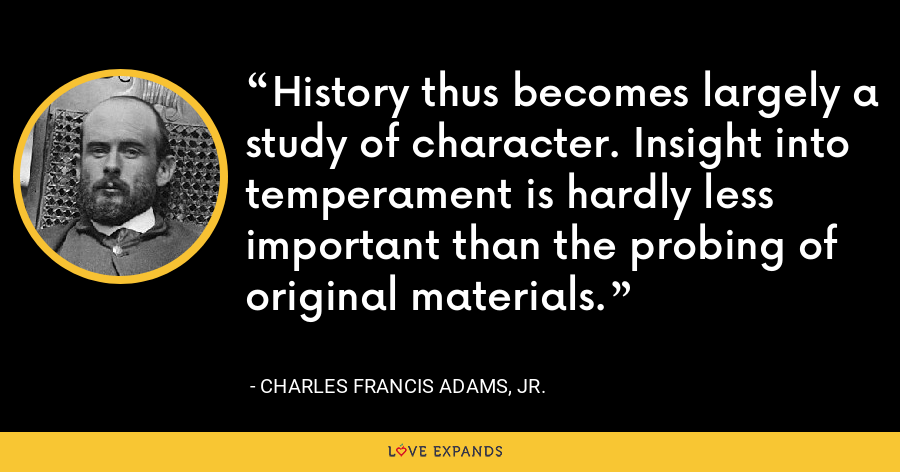History thus becomes largely a study of character. Insight into temperament is hardly less important than the probing of original materials. - Charles Francis Adams, Jr.