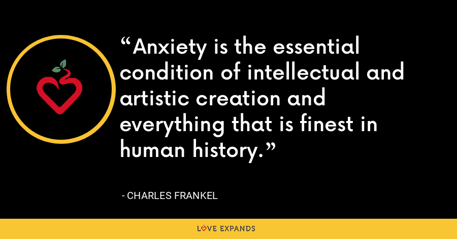 Anxiety is the essential condition of intellectual and artistic creation and everything that is finest in human history. - Charles Frankel