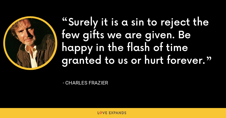 Surely it is a sin to reject the few gifts we are given. Be happy in the flash of time granted to us or hurt forever. - Charles Frazier