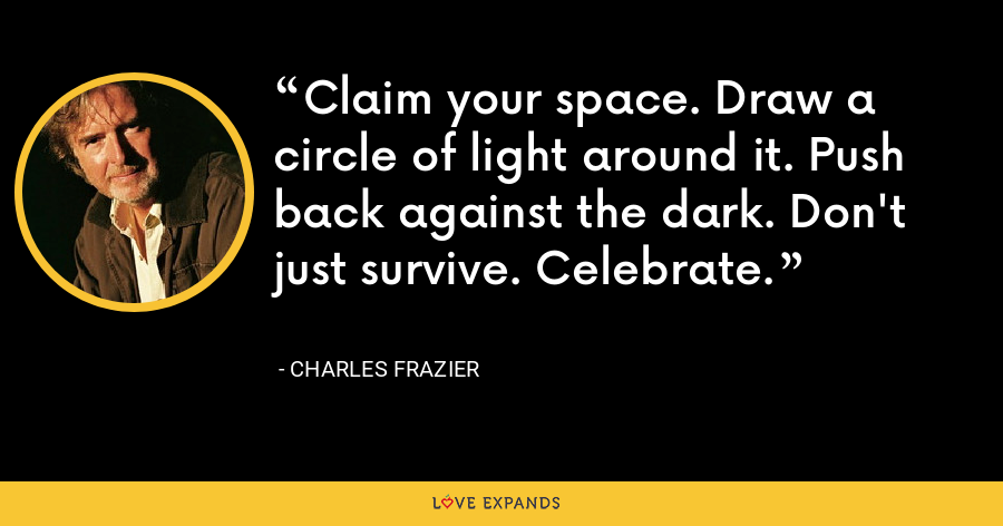 Claim your space. Draw a circle of light around it. Push back against the dark. Don't just survive. Celebrate. - Charles Frazier