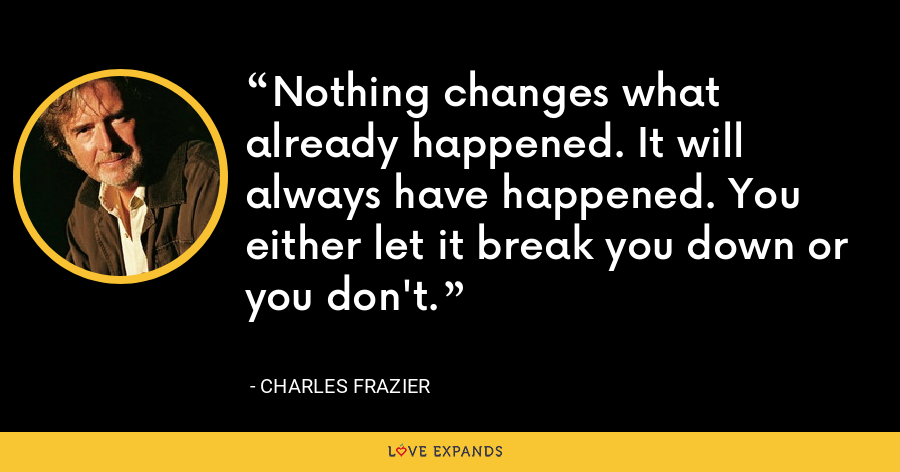 Nothing changes what already happened. It will always have happened. You either let it break you down or you don't. - Charles Frazier