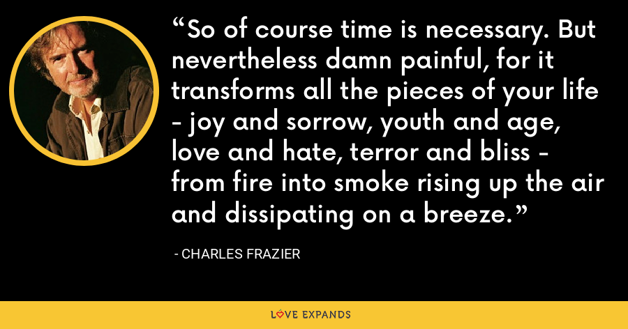 So of course time is necessary. But nevertheless damn painful, for it transforms all the pieces of your life - joy and sorrow, youth and age, love and hate, terror and bliss - from fire into smoke rising up the air and dissipating on a breeze. - Charles Frazier