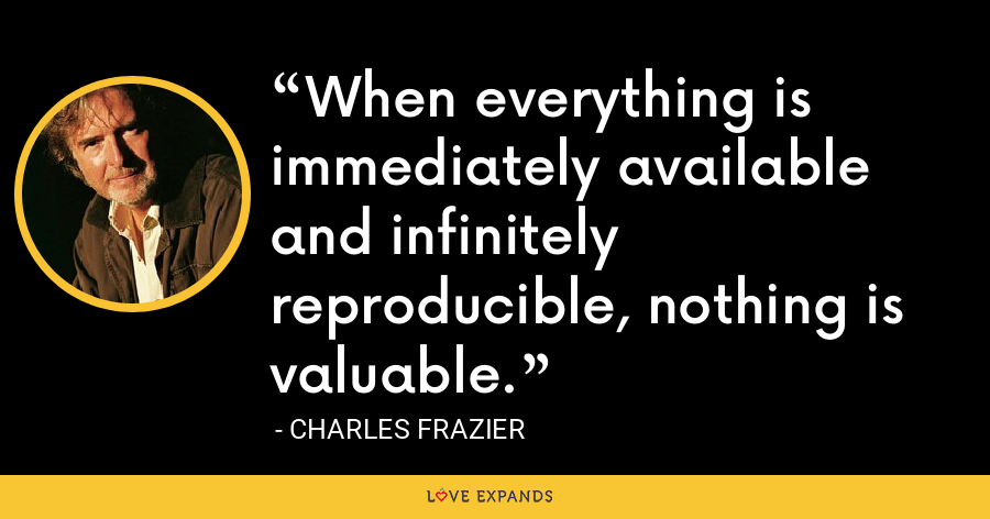 When everything is immediately available and infinitely reproducible, nothing is valuable. - Charles Frazier