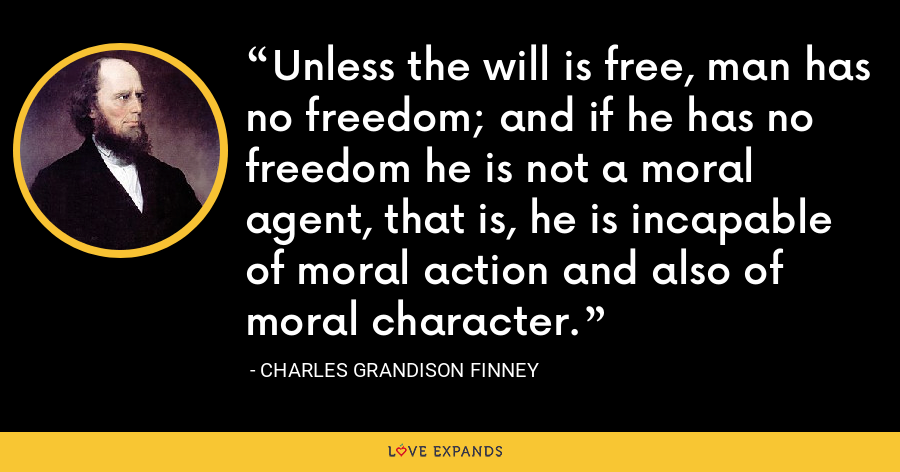 Unless the will is free, man has no freedom; and if he has no freedom he is not a moral agent, that is, he is incapable of moral action and also of moral character. - Charles Grandison Finney