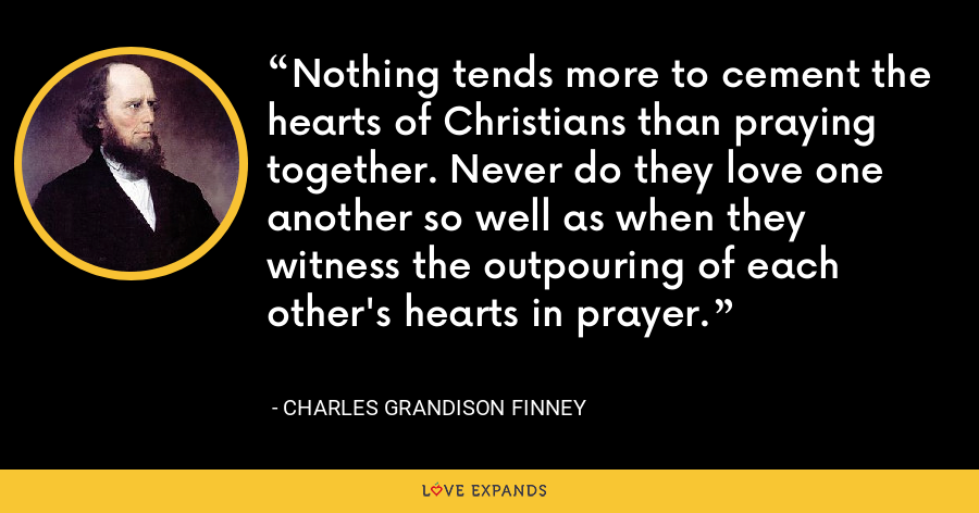 Nothing tends more to cement the hearts of Christians than praying together. Never do they love one another so well as when they witness the outpouring of each other's hearts in prayer. - Charles Grandison Finney