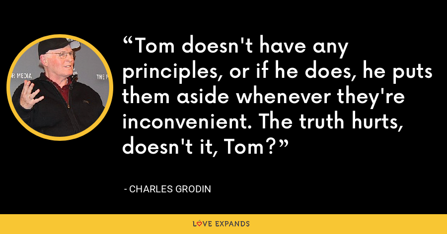 Tom doesn't have any principles, or if he does, he puts them aside whenever they're inconvenient. The truth hurts, doesn't it, Tom? - Charles Grodin