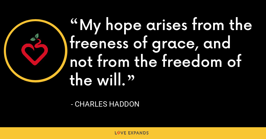 My hope arises from the freeness of grace, and not from the freedom of the will. - Charles Haddon