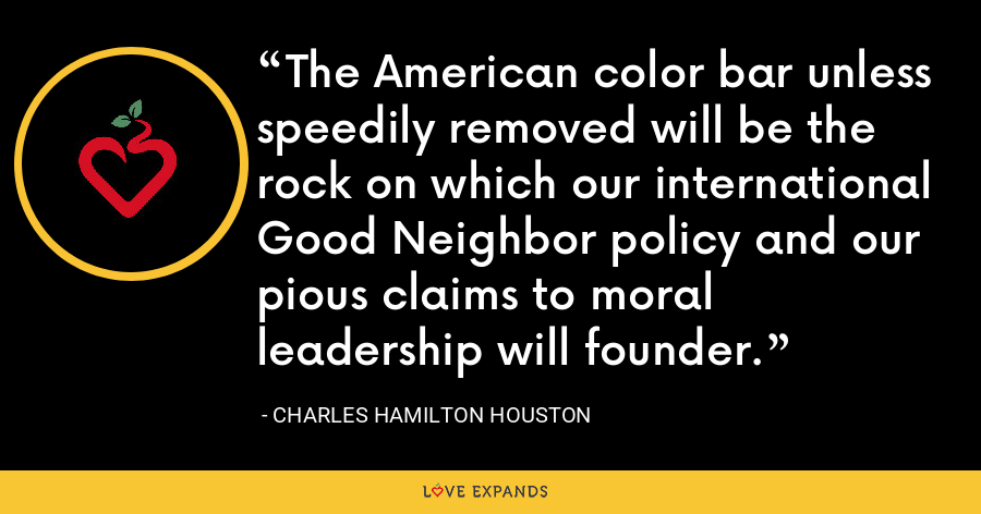 The American color bar unless speedily removed will be the rock on which our international Good Neighbor policy and our pious claims to moral leadership will founder. - Charles Hamilton Houston
