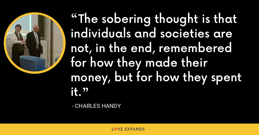 The sobering thought is that individuals and societies are not, in the end, remembered for how they made their money, but for how they spent it. - Charles Handy