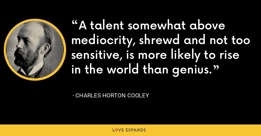 A talent somewhat above mediocrity, shrewd and not too sensitive, is more likely to rise in the world than genius. - Charles Horton Cooley