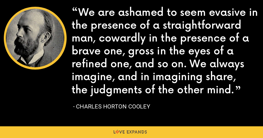 We are ashamed to seem evasive in the presence of a straightforward man, cowardly in the presence of a brave one, gross in the eyes of a refined one, and so on. We always imagine, and in imagining share, the judgments of the other mind. - Charles Horton Cooley