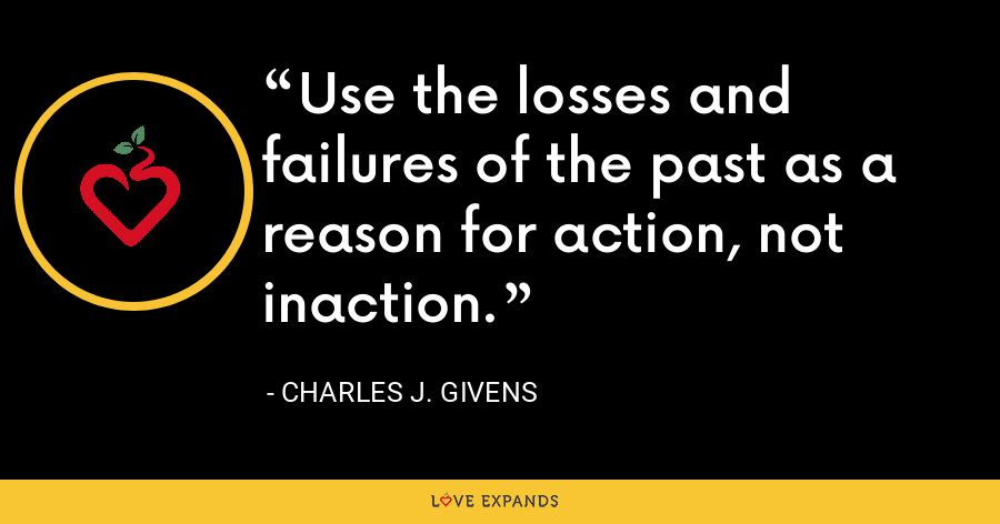 Use the losses and failures of the past as a reason for action, not inaction. - Charles J. Givens