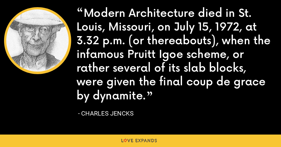 Modern Architecture died in St. Louis, Missouri, on July 15, 1972, at 3.32 p.m. (or thereabouts), when the infamous Pruitt Igoe scheme, or rather several of its slab blocks, were given the final coup de grace by dynamite. - Charles Jencks