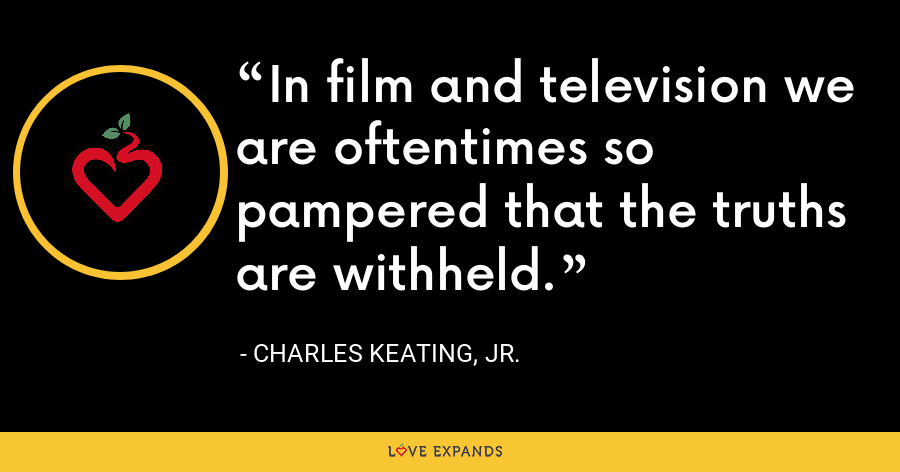 In film and television we are oftentimes so pampered that the truths are withheld. - Charles Keating, Jr.