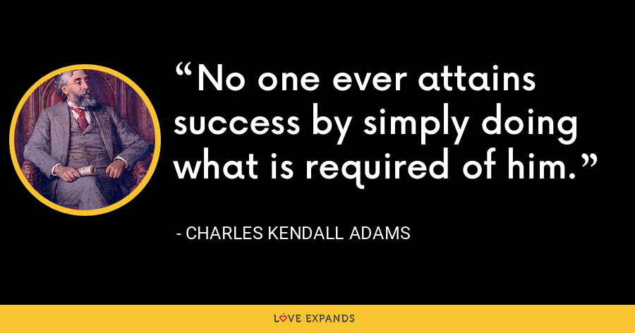 No one ever attains success by simply doing what is required of him. - Charles Kendall Adams