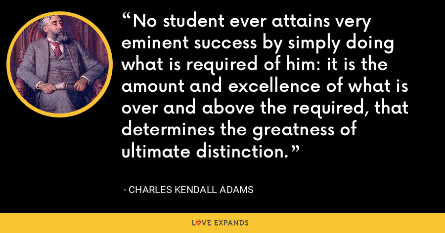 No student ever attains very eminent success by simply doing what is required of him: it is the amount and excellence of what is over and above the required, that determines the greatness of ultimate distinction. - Charles Kendall Adams