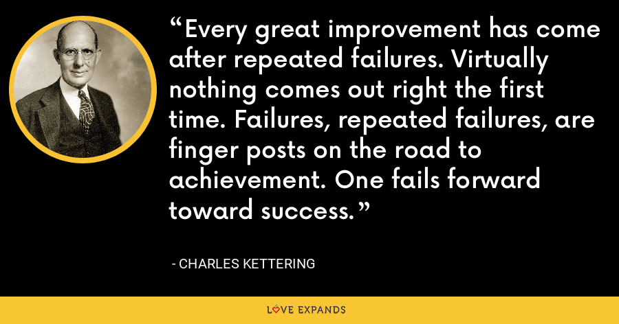 Every great improvement has come after repeated failures. Virtually nothing comes out right the first time. Failures, repeated failures, are finger posts on the road to achievement. One fails forward toward success. - Charles Kettering