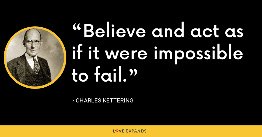 Believe and act as if it were impossible to fail. - Charles Kettering