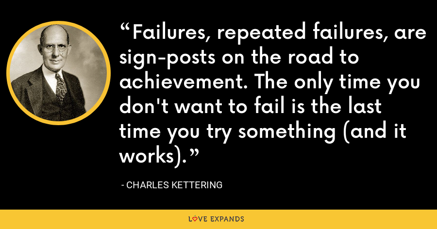 Failures, repeated failures, are sign-posts on the road to achievement. The only time you don't want to fail is the last time you try something (and it works). - Charles Kettering