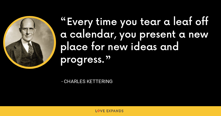 Every time you tear a leaf off a calendar, you present a new place for new ideas and progress. - Charles Kettering
