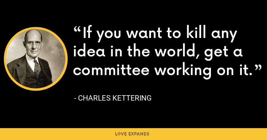 If you want to kill any idea in the world, get a committee working on it. - Charles Kettering