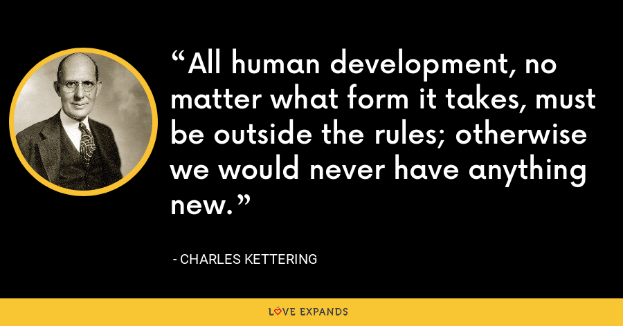 All human development, no matter what form it takes, must be outside the rules; otherwise we would never have anything new. - Charles Kettering