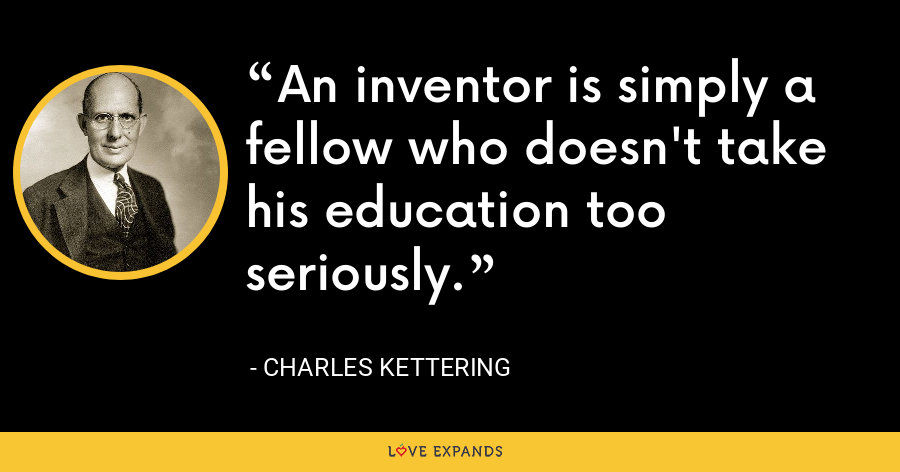 An inventor is simply a fellow who doesn't take his education too seriously. - Charles Kettering