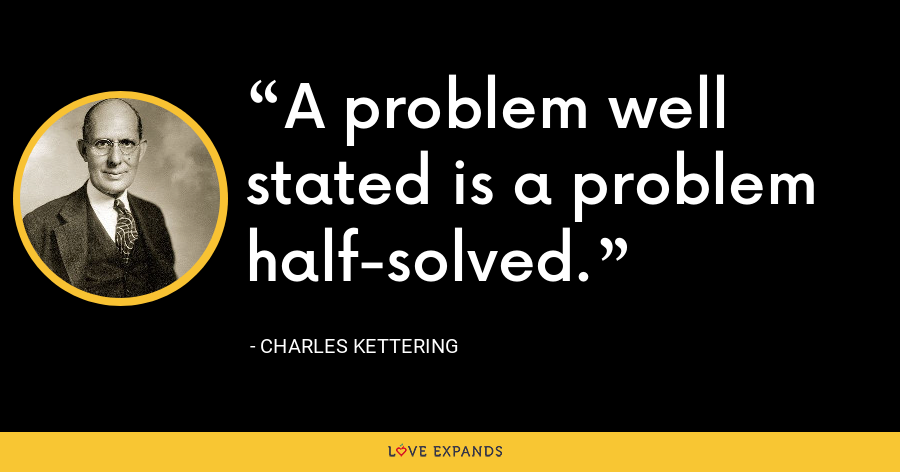 A problem well stated is a problem half-solved. - Charles Kettering