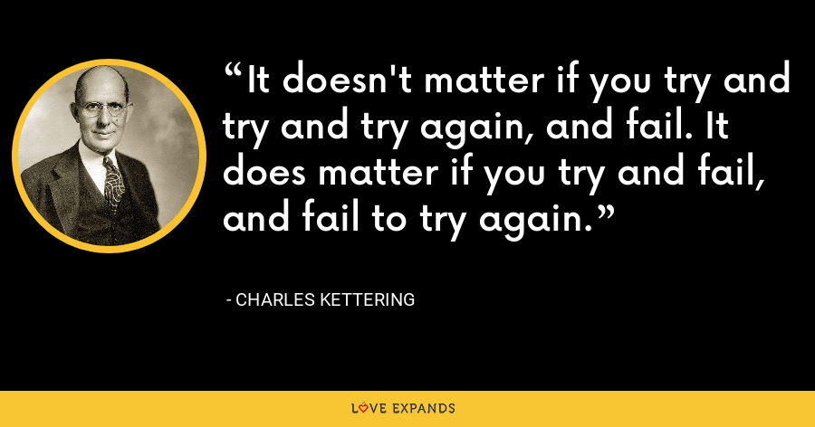 It doesn't matter if you try and try and try again, and fail. It does matter if you try and fail, and fail to try again. - Charles Kettering