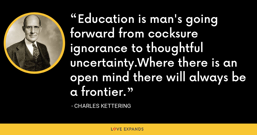 Education is man's going forward from cocksure ignorance to thoughtful uncertainty.Where there is an open mind there will always be a frontier. - Charles Kettering