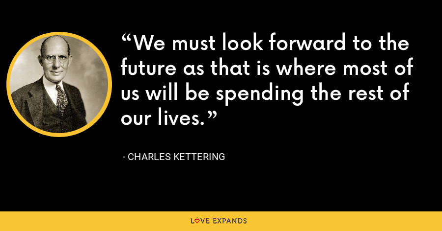 We must look forward to the future as that is where most of us will be spending the rest of our lives. - Charles Kettering