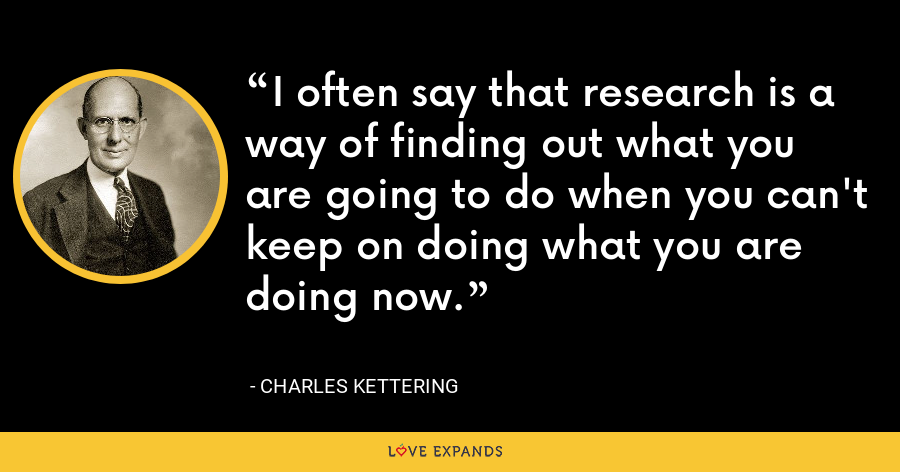 I often say that research is a way of finding out what you are going to do when you can't keep on doing what you are doing now. - Charles Kettering